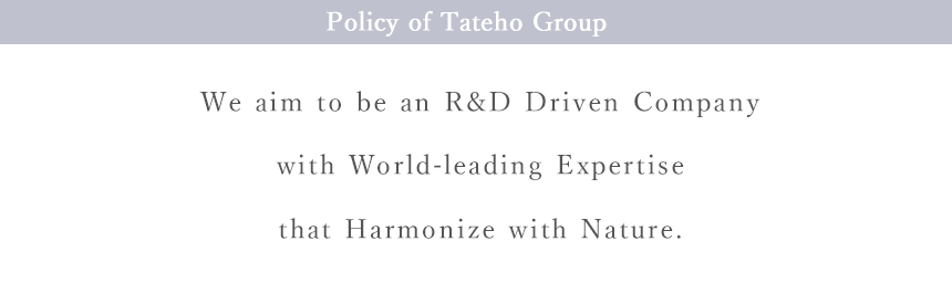 Policy of Tateho Group (We aim to be an R&D Driven Company with World-leading expertise that harmonize with nature)